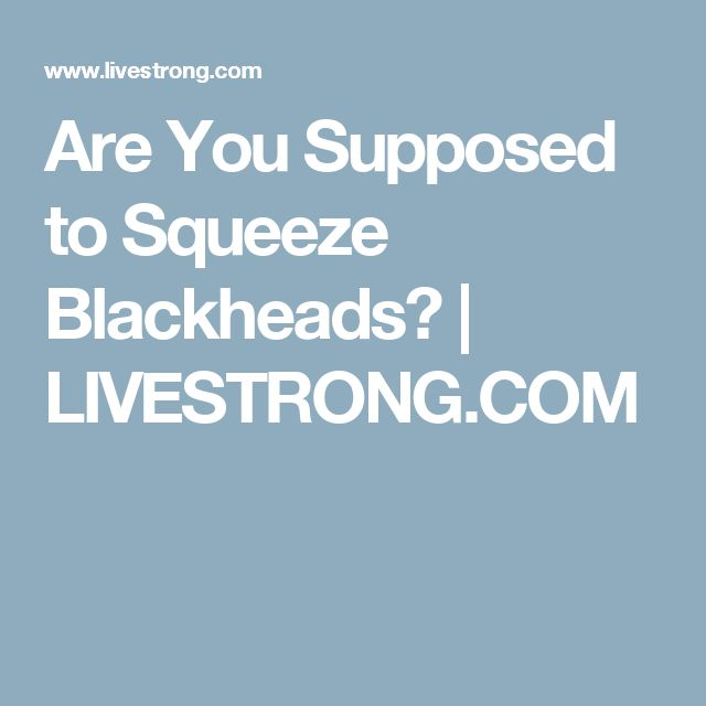 Are You Supposed to Squeeze Blackheads? | LIVESTRONG.COM