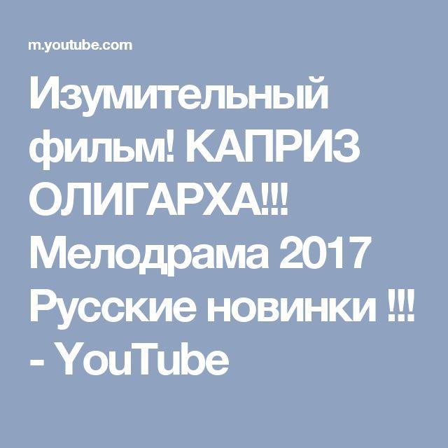 Изумительный фильм! КАПРИЗ ОЛИГАРХА!!! Мелодрама 2017 Русские новинки !!! - YouTube