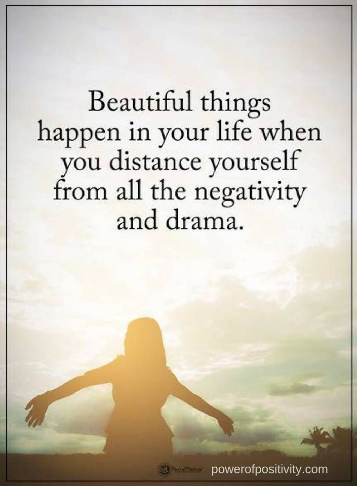 Quotes Beautiful things happen in your life when you distance yourself from all the negativity and drama.