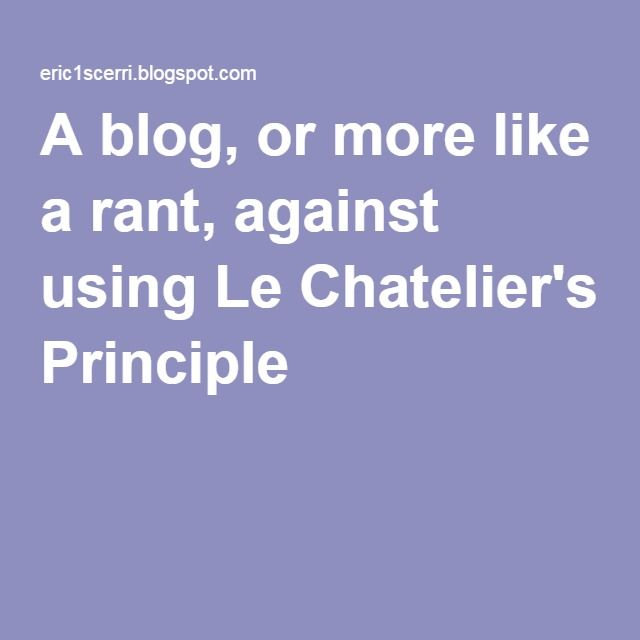 A blog, or more like a rant, against using Le Chatelier's Principle