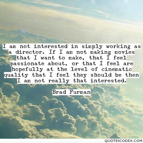 I am not interested in simply working as a director. If I am not making movies that I want to make, that I feel passionate about, or that I feel are... - Quotes Codex