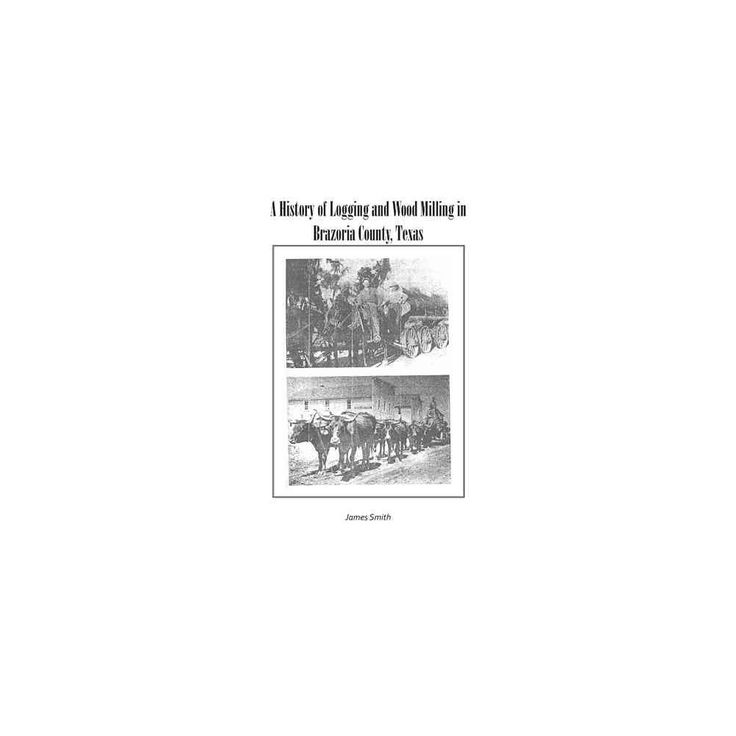 History of Logging and Wood Milling in Brazoria County, Texas (Paperback) (James Smith)