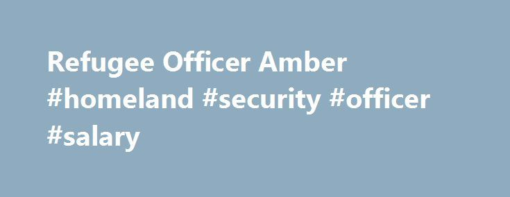 Refugee Officer Amber #homeland #security #officer #salary http://kenya.remmont.com/refugee-officer-amber-homeland-security-officer-salary/  # Refugee Officer Amber Job Title. Refugee OfficerName. AmberLocation. Washington, D.C. and Global Locations USCIS Refugee Officers travel the globe to interview people who have been persecuted or fear they will be persecuted on account of race, religion, nationality, membership in a particular social group, or political opinion. The officers must…