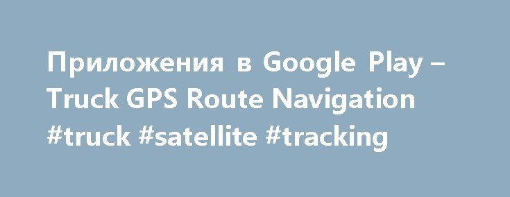 Приложения в Google Play – Truck GPS Route Navigation #truck #satellite #tracking http://namibia.remmont.com/%d0%bf%d1%80%d0%b8%d0%bb%d0%be%d0%b6%d0%b5%d0%bd%d0%b8%d1%8f-%d0%b2-google-play-truck-gps-route-navigation-truck-satellite-tracking/  # Описание Please see our new SmartTruckRoute 2 version located on Google Play. The only truck GPS system where maps and routes are updated hourly and supported by verified truck driver feedback from over 500,000 truck drivers. Our routes are created on…