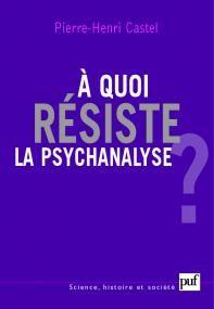 À quoi résiste la psychanalyse ? - Pierre-Henri Castel - Science histoire et société - Format Physique et Numérique | PUF