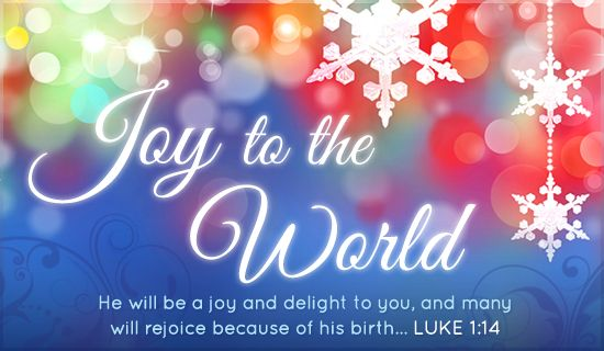 Joy to the World ~ He will be a joy and delight to you, and many will rejoice because of his birth... Luke 1:14