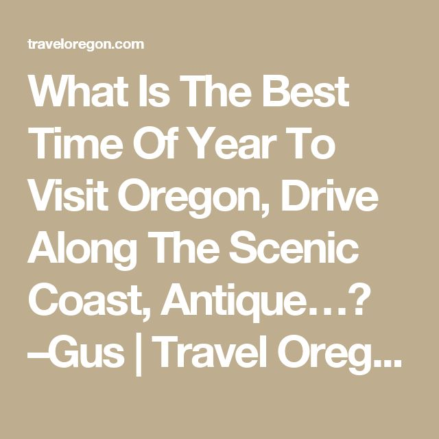 What Is The Best Time Of Year To Visit Oregon, Drive Along The Scenic Coast, Antique…? –Gus | Travel Oregon