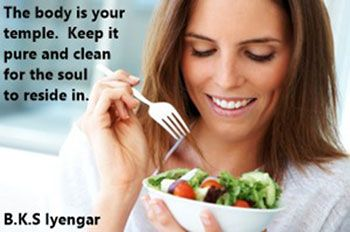 The body is your temple.  Keep it pure and clean for the soul to reside in.  B.K.S Iyengar