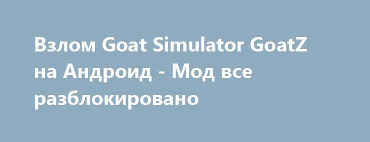 Взлом Goat Simulator GoatZ на Андроид - Мод все разблокировано http://touch-android.ru/1464-vzlom-goat-simulator-goatz-na-android-mod-vse-razblokirovano.html