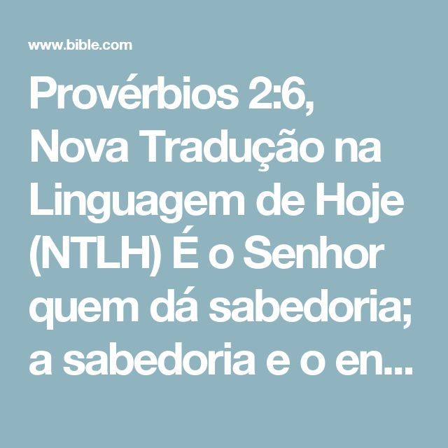 Provérbios 2:6, Nova Tradução na Linguagem de Hoje (NTLH) É o Senhor quem dá sabedoria; a sabedoria e o entendimento vêm dele.