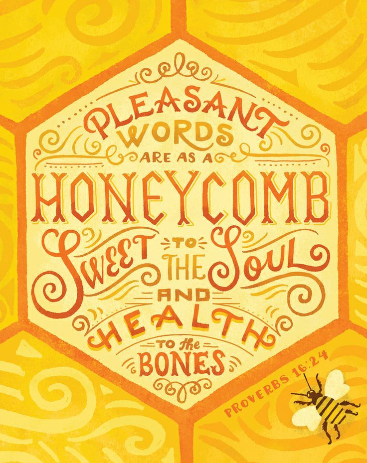 Pleasant words are as a honeycomb.  Sweet to the soul and health to the bones.  Proverbs 16:24