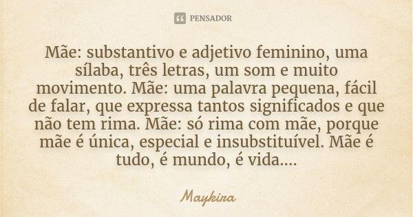 Mãe: substantivo e adjetivo feminino, uma sílaba, três letras, um som e muito movimento. Mãe: uma palavra pequena, fácil de falar, que expressa tantos significa... Frase de Maykira.
