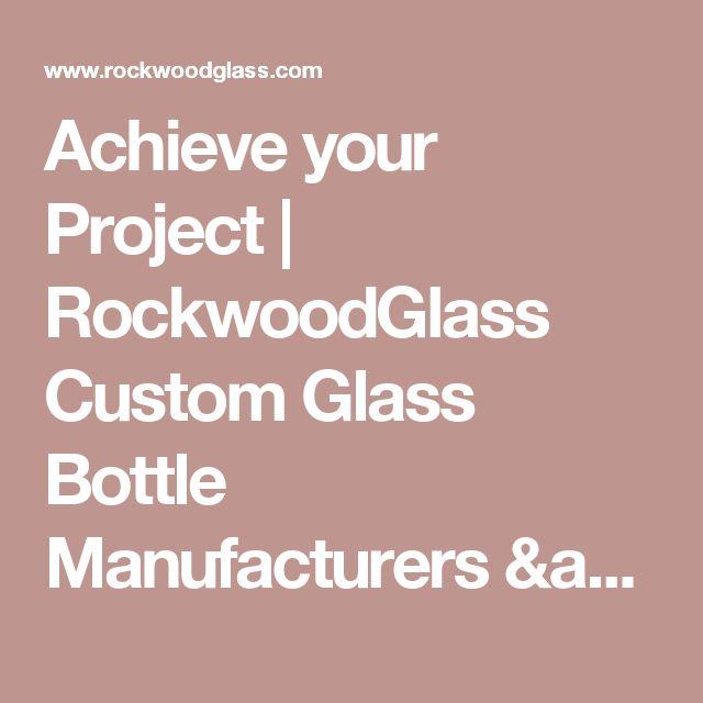 Achieve your Project | RockwoodGlass Custom Glass Bottle Manufacturers & Suppliers