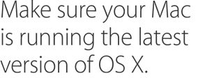Make sure your Mac is running the latest version of OS X.