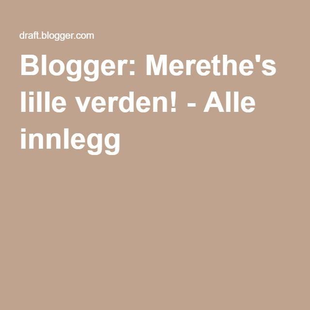 Blogger: Merethe's lille verden! - Alle innlegg
