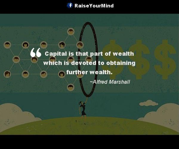 Capital is that part of wealth which is devoted to obtaining further wealth. - http://www.raiseyourmind.com/finance/capital-is-that-part-of-wealth-which-is-devoted-to-obtaining-further-wealth/  Finance Quotes Alfred Marshall, Capital, Further, Wealth