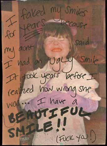 Postsecret: I faked my smiles for years because my aunt said I had an ugly smile. It took years before I realized how wrong she was... I have a beautiful smile! (Fuck you!)