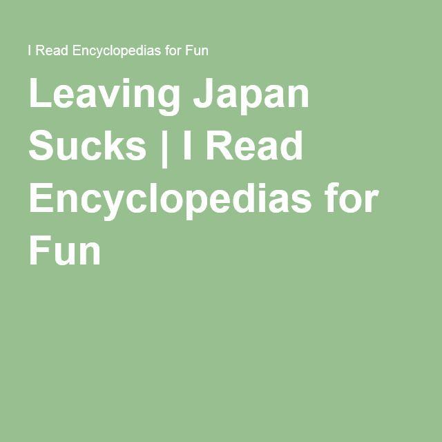 Leaving Japan Sucks | I Read Encyclopedias for Fun