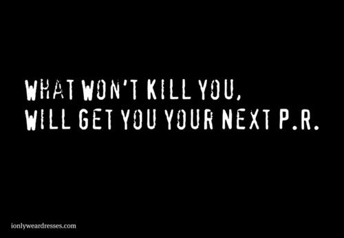 What won't kill you will get you your next P.R.