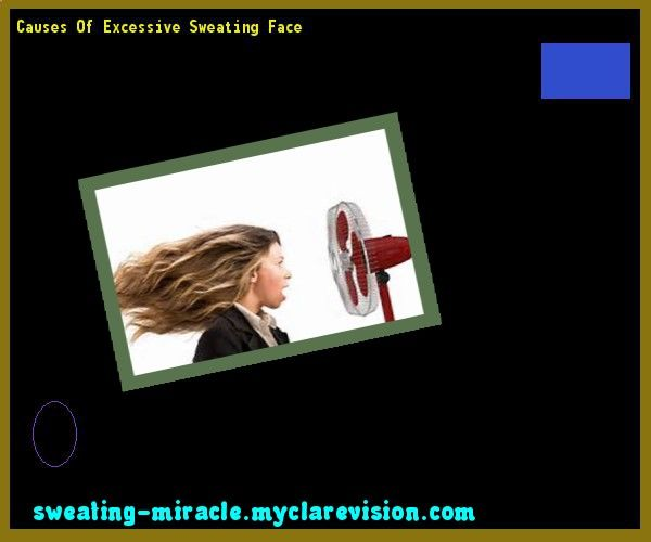 Causes Of Excessive Sweating Face 073905 - Your Body to Stop Excessive Sweating In 48 Hours - Guaranteed!