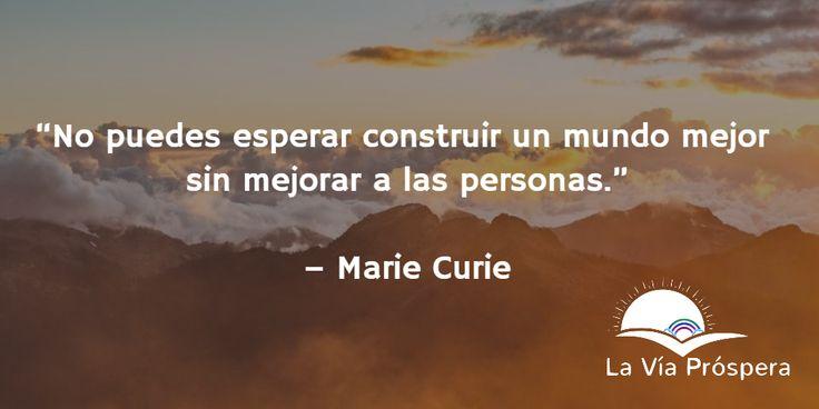 """""""No puedes esperar construir un mundo mejor sin mejorar a las personas"""" -Marie Curie.  #UnMundoMejor #Frases #LaViaProspera blog2.laviaprospera.com"""