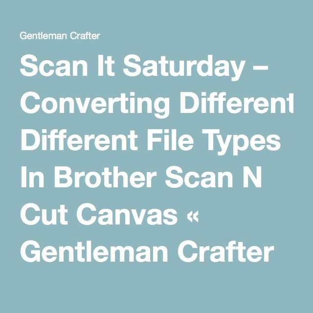 Scan It Saturday – Converting Different File Types In Brother Scan N Cut Canvas « Gentleman Crafter---FOR PDF PRINT IT AND THEN SCAN IT