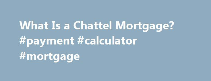 What Is a Chattel Mortgage? #payment #calculator #mortgage http://mortgage.remmont.com/what-is-a-chattel-mortgage-payment-calculator-mortgage/  #chattel mortgage # What Is a Chattel Mortgage? If you need leverage for a loan, you don't have to put your house on the line. Other freestanding property can be used as well, and that's where a chattel mortgage comes in. A chattel mortgage, also known as a secured transaction, is a loan that can be obtained from a bank or financial institution using…