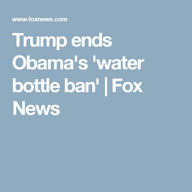 Trump ends Obama's 'water bottle ban' | Fox News