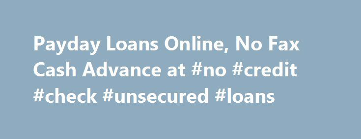 Payday Loans Online, No Fax Cash Advance at #no #credit #check #unsecured #loans http://credit-loan.nef2.com/payday-loans-online-no-fax-cash-advance-at-no-credit-check-unsecured-loans/  #loan with no credit check # Payday Loans Online If you need cash right away then an online payday loan is the answer! You can get up to $1,500 to help you pay bills, get the car fixed or pay emergency medical bills. The money from your instant payday loan is deposited directly into your account for your…