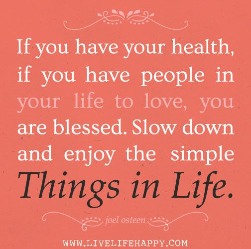 If you have your health, if you have people in your life to love, you are blessed. Slow down and enjoy the simple things in life. - Joel Osteen