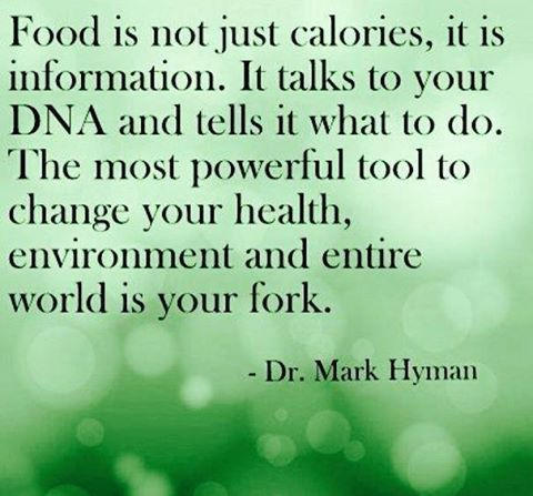 Food is not just calories, it is information. It talks to your DNA and tells it what to do. The most powerful tool to change your health, environment and entire world is your fork. -Dr. Mark Hyman