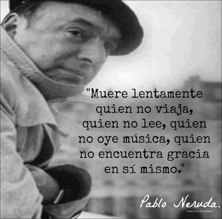 Muere lentamente quien no viaja, quien no lee, quien no oye música, quien no encuentra gracia en sí mismo - P. Neruda.