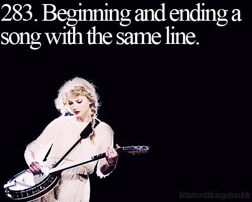 Little Taylor Swift things! ♥ Beginning and ending a song with the same line. She used to do that a lot. Not so much anymore.
