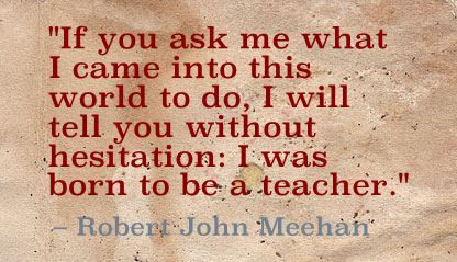"""If you ask me what I came into this world to do, I will tell you without hesitation: I was born to be a teacher."" Robert John Meehan"