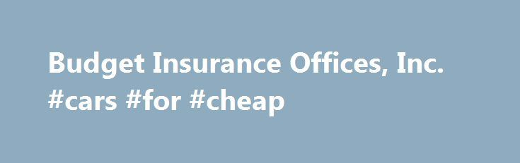 Budget Insurance Offices, Inc. #cars #for #cheap http://car-auto.remmont.com/budget-insurance-offices-inc-cars-for-cheap/  #budget car insurance # About Us Who handles your business? We do! Budget […]
