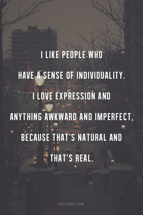i like people who have a sense of individuality. i love expression and anything awkward and imperfect. because thats natural and thats real.
