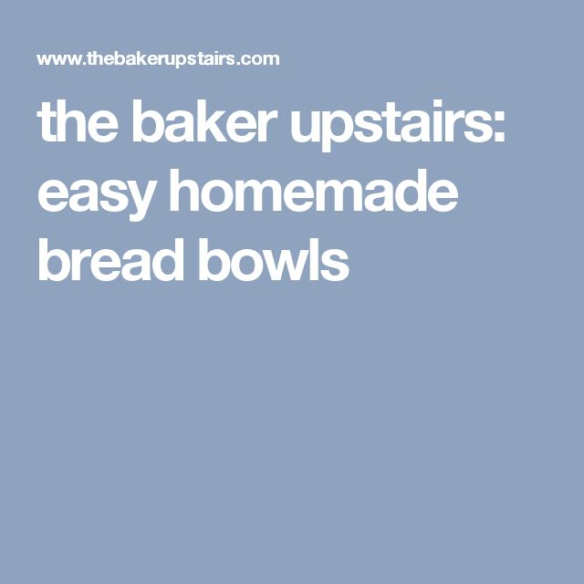 the baker upstairs: easy homemade bread bowls