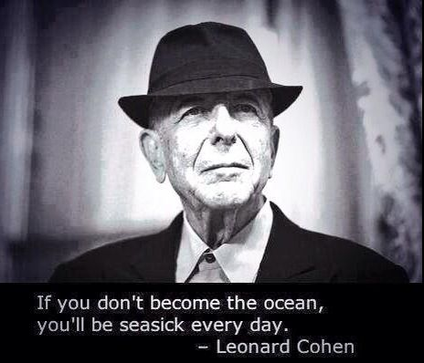 If you don't become the ocean, you'll be seasick everyday. - Leonard Cohen #quote via @RichSimmondsZA
