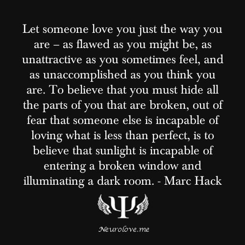 Let someone love you just the way you are - as flawed as you might be, as unattractive as you sometimes feel, and as unaccomplished as you think you are.