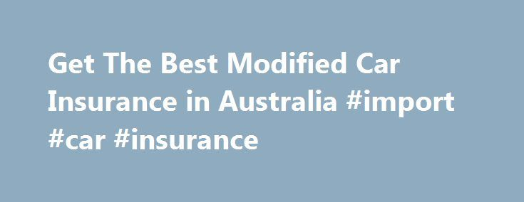 Get The Best Modified Car Insurance in Australia #import #car #insurance http://furniture.nef2.com/get-the-best-modified-car-insurance-in-australia-import-car-insurance/  Welcome to Top 10 Modified Car Insurance The amount of modified cars on our roads is growing each year in Australia. Many divers are increasing able to modify or purchase a high performance vehicle at a young age. Top 10 Modified Car insurance has been created to compare Australian Modified Car Insurance Providers…
