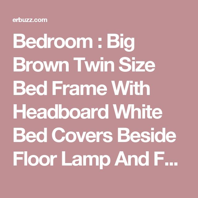 Bedroom : Big Brown Twin Size Bed Frame With Headboard White Bed Covers Beside Floor Lamp And Furniture Chair With Fireplace In Corner Above Glossy Wood Floor Refinishing Under Large Curtain For Mirror Windows The Wonderful Teak Twin Size Bed Frame Twin Size Loft Bed Frame. Charleston Platform Bed Twin Size Hardwood Bed Frame. Platform.