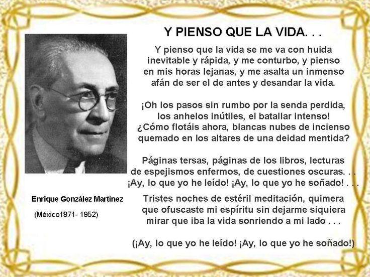 Enrique González Martínez, (México1871- 1952) Maestro, médico, diplomático, miembro de la Academia Mexicana de la Lengua.  Dicen que fue el último de los poetas modernistas por su rechazo de  las temáticas excéntricas y los artificios verbales.  Poesía amorosa, nostálgica, llena de melancolía.Fundó la revista Argos , entre sus obra poética destaca: «Preludios», «Lirismos», «La hora inútil», «Silenter», «Los senderos ocultos» y «La muerte del cisne».