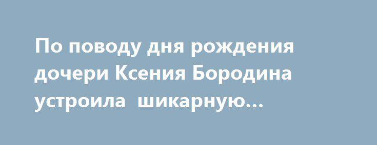 По поводу дня рождения дочери Ксения Бородина устроила шикарную вечеринку http://kleinburd.ru/news/po-povodu-dnya-rozhdeniya-docheri-kseniya-borodina-ustroila-shikarnuyu-vecherinku/  Вчера, 22 декабря Ксения Бородина и Курбан Омаров с размахом отметили первый день рождения своей младшей дочери Теоны. По этому поводу они устроили шикарную вечеринку, на которую пригласили друзей с детьми. Среди присутствующих можно было увидеть выпускниц реалити-шоу «Дом-2» Дарью Пынзарь и Ирину Агибалову…