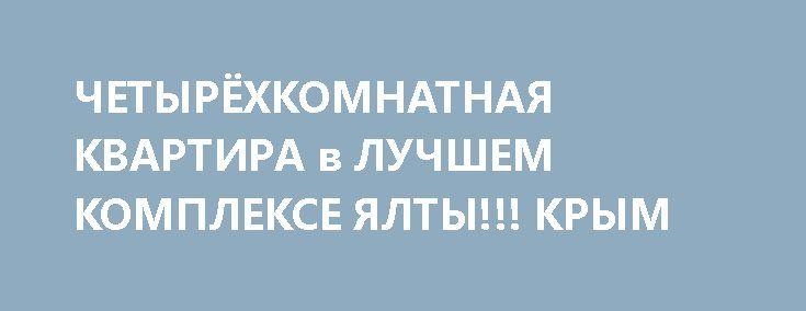 ЧЕТЫРЁХКОМНАТНАЯ КВАРТИРА в ЛУЧШЕМ КОМПЛЕКСЕ ЯЛТЫ!!! КРЫМ http://xn--80adgfm0afks.xn--p1ai/news/chetyryohkomnatnaya-kvartira-v-luchshem-komplekse-yalty  ПРОДАЖА ЧЕТЫРЕХКОМНАТНОЙ КВАРТИРЫ ПО ЦЕНЕ ДВУХКОМНАТНОЙ!!!  Единственное предложение в приморском парке Ялты!  Квартира с интересным дизайнерским ремонтом, выполненным со вкусом и любовью! Квартира прекрасно подойдёт для полноценной и комфортной жизни семьи! С наличием ТРЁХ отдельных спален,уютной кухни-студии, изолированной от гостиной…