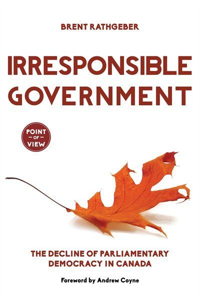 Irresponsible Government: The Decline of Parliamentary Democracy in Canada  by Brent Rathgeber