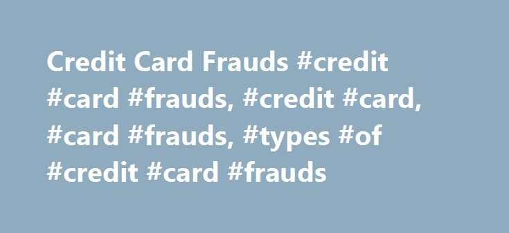 Credit Card Frauds #credit #card #frauds, #credit #card, #card #frauds, #types #of #credit #card #frauds http://nashville.remmont.com/credit-card-frauds-credit-card-frauds-credit-card-card-frauds-types-of-credit-card-frauds/  # Credit Card Frauds Credit card frauds are the thefts and scams committed while using other's credit card fraudulently. Credit card frauds are the cases where one uses other's credit cards to purchase goods or services using the funds of other accounts, without their…
