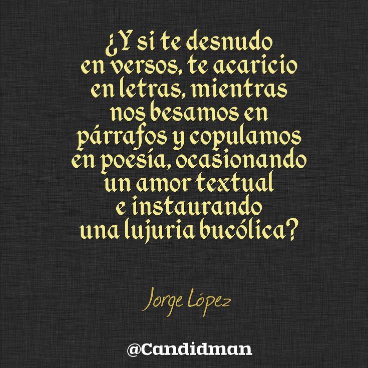 ¿Y si te desnudo en #Versos, te acaricio en #Letras, mientras nos besamos en #Parrafos y copulamos en #Poesia, ocasionando un #Amor textual e instaurando una #Lujuria bucólica? #JorgeLopez #Poema @candidman