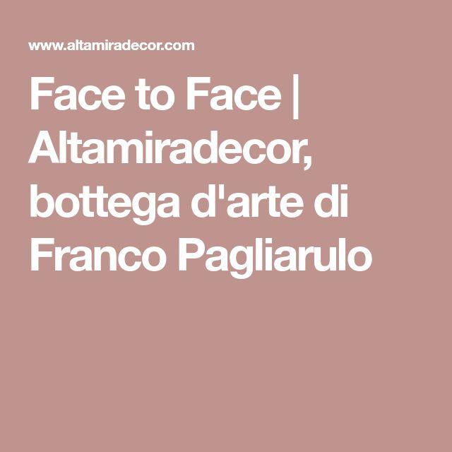 Face to Face | Altamiradecor, bottega d'arte di Franco Pagliarulo