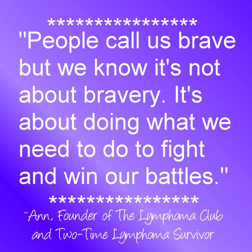 """""""People call us brave but we know it's not about bravery. It's about doing what we need to do to fight and win our battles."""" ~Ann, Founder of The Lymphoma Club  (NOTE: please do *not* alter image quote. Leave  Intact)"""