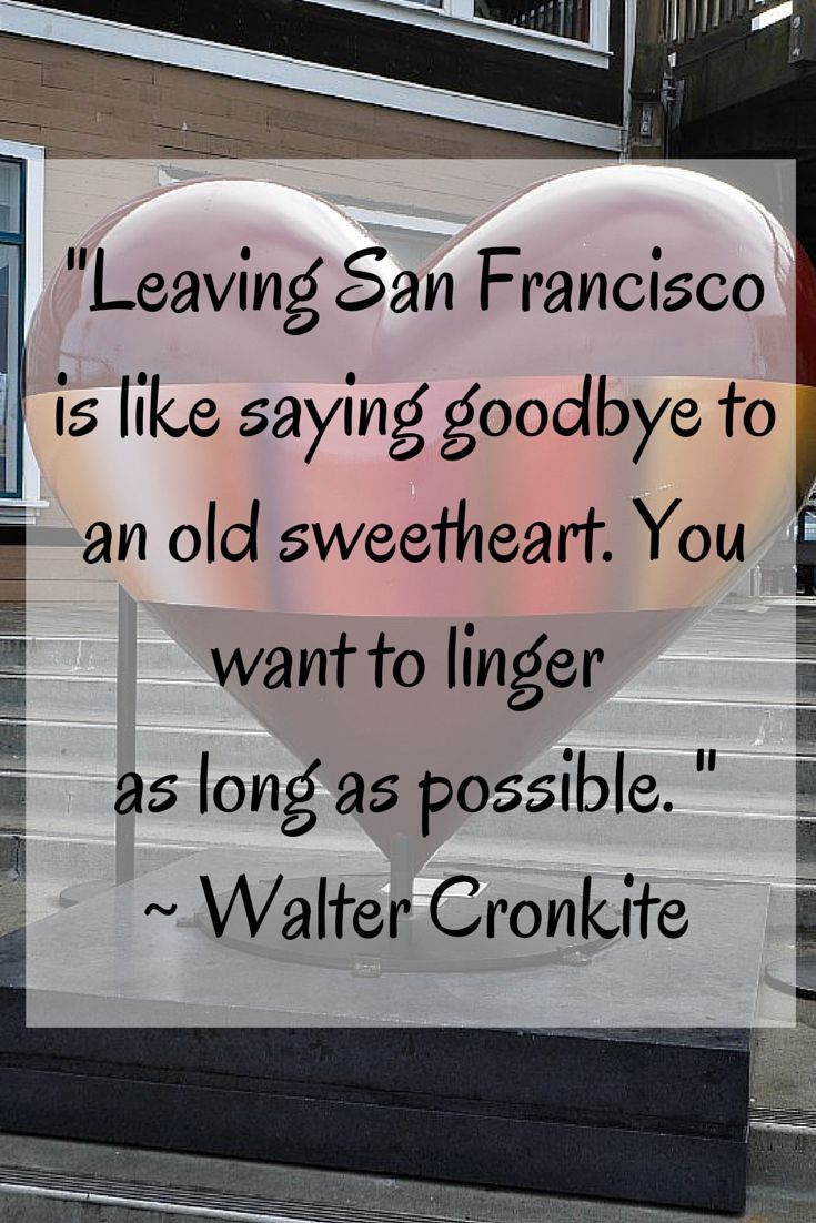 """Leaving San Francisco is like saying goodbye to an old sweetheart. You want to linger  as long as possible. "" Walter Cronkite"